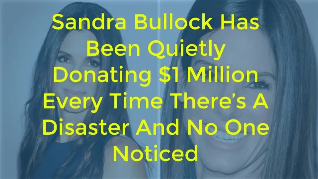 """ Sandra Bullock Has Been Quietly Donating $1 Million Every Time There's A Disaster – And No One Not"