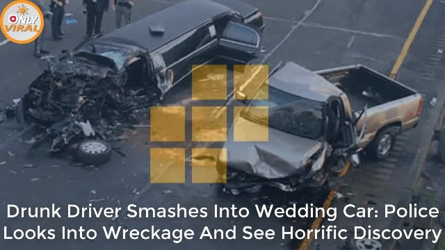 Drunk driver smashes into wedding car- Police looks into wreckage and see horrific discovery