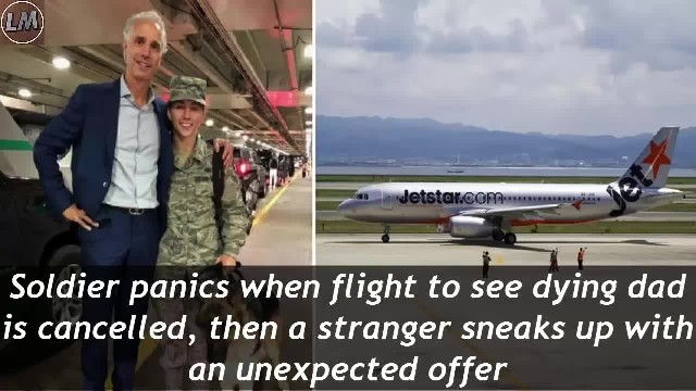 Soldier's flight was cancelled, but a Good Samaritan made sure she gets home to see her dying father