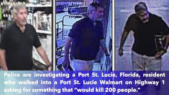 Police identified a man asking for something 'that would kill 200 people' at a Florida Walmart
